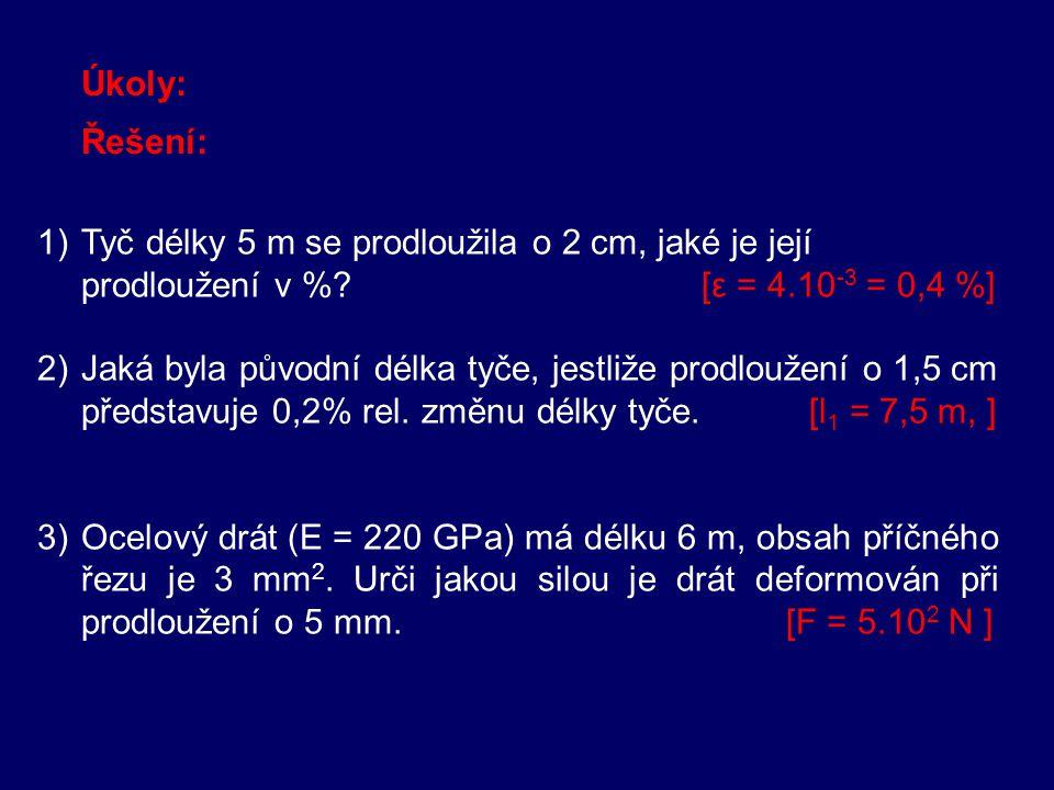Úkoly: Řešení: 1) Tyč délky 5 m se prodloužila o 2 cm, jaké je její prodloužení v % [ε = 4.10-3 = 0,4 %]